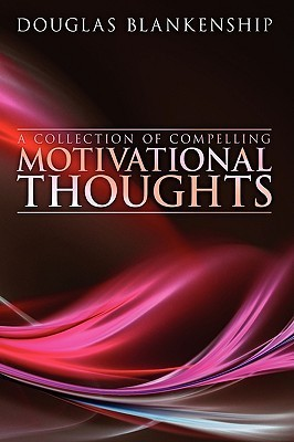 A Collection of Compelling Motivational Thoughts Douglas Blankenship