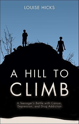 A Hill to Climb: A Teenagers Battle with Cancer, Depression, and Drug Addiction Louise Hicks