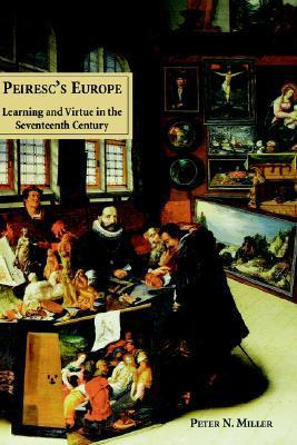 Peirescs Europe: Learning and Virtue in the Seventeenth Century  by  Peter N. Miller