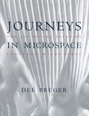 Journeys in Microspace: The Art of the Scanning Electron  by  Dee Breger