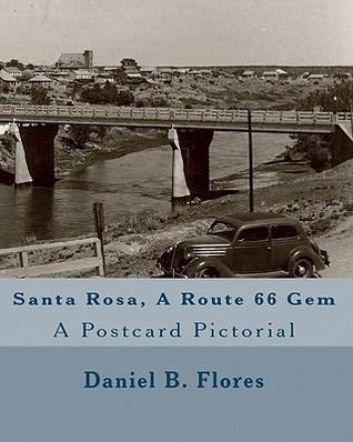 Santa Rosa, a Route 66 Gem: A Postcard Pictorial  by  Daniel B. Flores