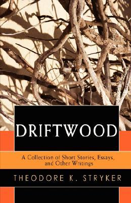Driftwood: A Collection of Short Stories, Essays, and Other Writings Theodore Stryker