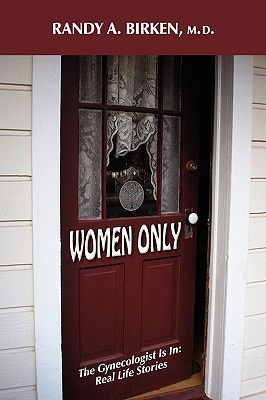 Women Only: The Gynecologist Is In: Real Life Stories  by  Randy A. Birken