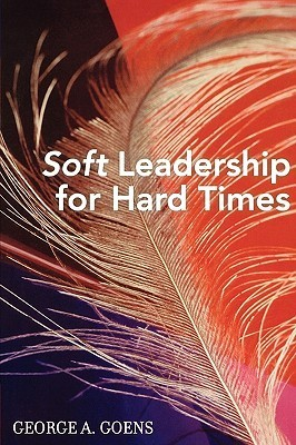 Soft Leadership For Hard Times  by  George A. Goens