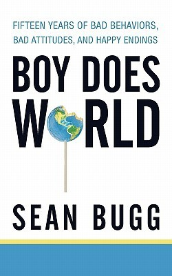 Boy Does World: Fifteen Years of Bad Behaviors, Bad Attitudes, and Happy Endings  by  Sean Bugg
