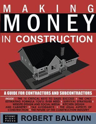 Making Money in Construction: A Guide for Contractors and Subcontractors Robert Baldwin
