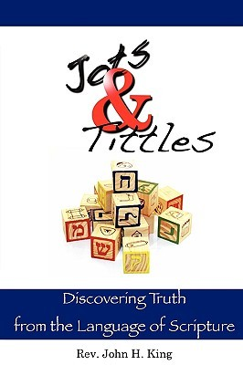 Jots & Tittles: Discovering Truth from the Language of Scripture  by  John H. King