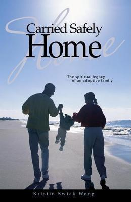 Carried Safely Home: The Spiritual Legacy of an Adoptive Family  by  Kristin Swick Wong