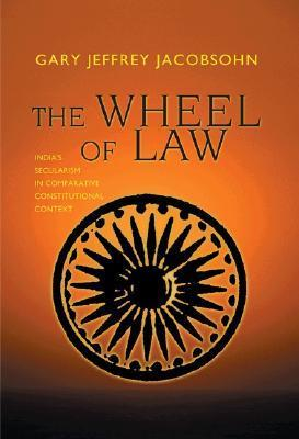 The Wheel of Law: Indias Secularism in Comparative Constitutional Context  by  Gary J. Jacobsohn