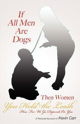 If All Men Are Dogs Then Women You Hold the Leash: How Far We Go Depends on You Kevin Carr