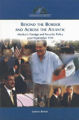 Beyond the Border and Across the Atlantic: Mexicos Foreign and Security Policy Post-September 11 Loretta Bondi