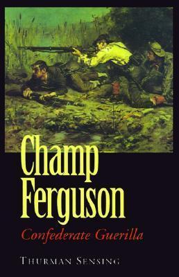 Champ Ferguson: Confederate Guerilla Thurman Sensing