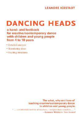 Dancing Heads: A Hand- And Footbook for Creative/Contemporary Dance with Children and Young People from 4 to 18 Years  by  Leanore Ickstadt