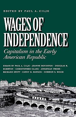 Wages of Independence: Capitalism in the Early American Republic Paul A. Gilje
