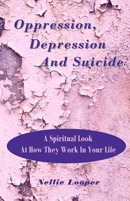 Oppression, Depression and Suicide: A Spiritual Look at How They Work in Your Life  by  Nellie Lookper