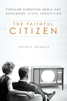The Faithful Citizen: Popular Christian Media and Gendered Civic Identities Kristy Maddux