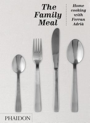 The Family Meal: Home Cooking with Ferran Adrià Ferran Adrià