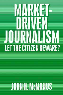 Market-Driven Journalism: Let the Citizen Beware? John H.  (Herbert) McManus