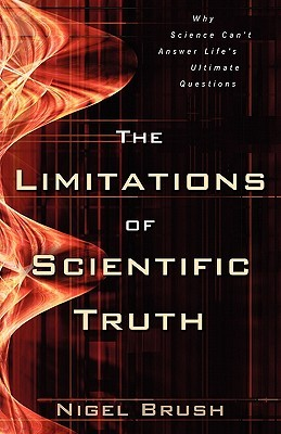 The Limitations of Scientific Truth: Why Science Cant Answer Lifes Ultimate Questions Nigel Brush