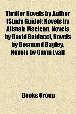 Thriller Novels  by  Author (Book Guide): Novels by Alistair MacLean, Novels by David Baldacci, Novels by Desmond Bagley, Novels by Gavin Lyall by Books LLC