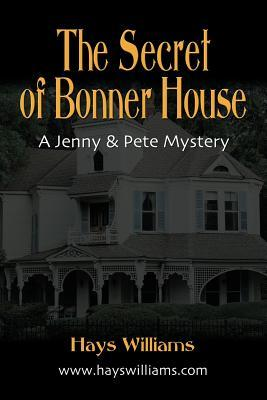 The Secret of Bonner House: Another Story of Adventure and Friendship for Kids Who Love Dogs, Ghosts, Angels and Best Friends - A Jenny & Pete Mystery Hays Williams