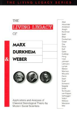 The Living Legacy of Marx, Durkheim and Weber: Applications and Analyses of Classical Sociological Theory Modern Social Scientists by Richard Altschuler