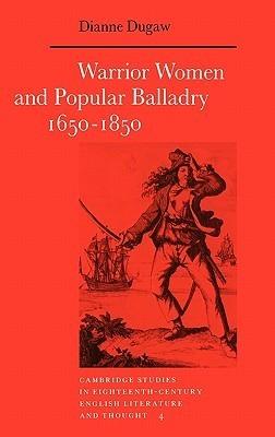 Warrior Women and Popular Balladry 1650 1850 Dianne Dugaw
