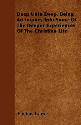 Deep Unto Deep, Being an Inquiry Into Some of the Deeper Experiences of the Christian Life  by  Emilius Laurie