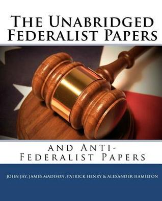 The Unabridged Federalist Papers and Anti-Federalist Papers John Jay