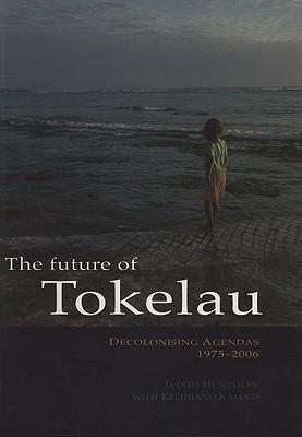 The Future of Tokelau: Decolonising Agendas, 1975-2006  by  Judith Huntsman