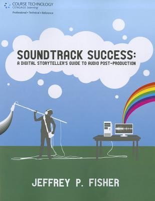 Soundtrack Success: A Digital Storytellers Guide to Audio Post-Production  by  Jeffrey P. Fisher