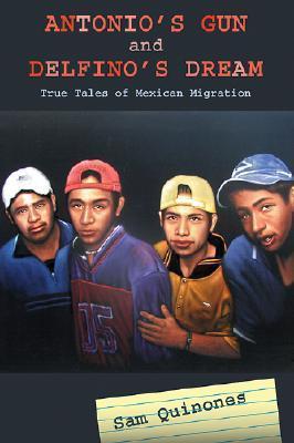 Antonios Gun and Delfinos Dream: True Tales of Mexican Migration Sam Quinones