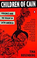 Children of Cain: Violence and the Violent in Latin America Tina Rosenberg