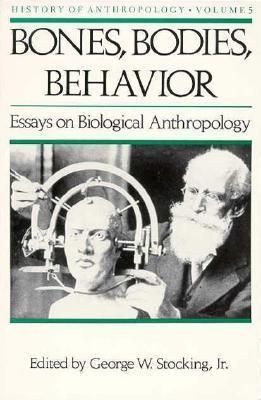 Bones, Bodies amd Behavior: Essays in Behavioral Anthropology George W. Stocking Jr.