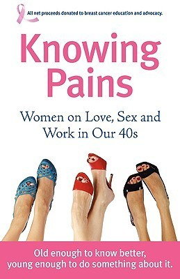 Knowing Pains: Women on Love, Sex and Work in Our 40s  by  Molly Tracy Rosen