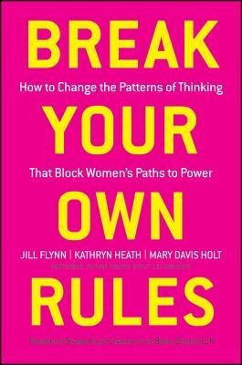 Break Your Own Rules: How to Change the Patterns of Thinking That Block Womens Paths to Power  by  Jill Flynn