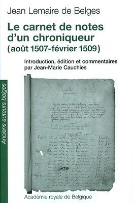 Le Carnet de Notes DUn Chroniqueur (Aout 1507-Fevrier 1509)  by  Jean-Marie Cauchies