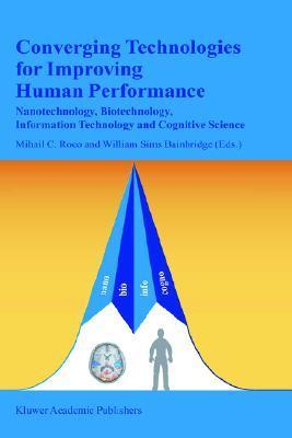 Converging Technologies for Improving Human Performance: Nanotechnology, Biotechnology, Information Technology and Cognitive Science  by  Mihail C. Roco