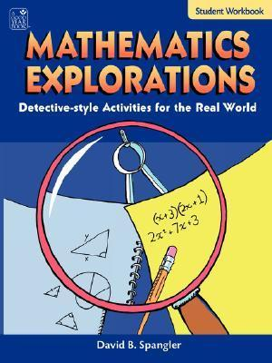 Mathematics Explorations Student Workbook: Detective-Style Activities for the Real World  by  David B. Spangler
