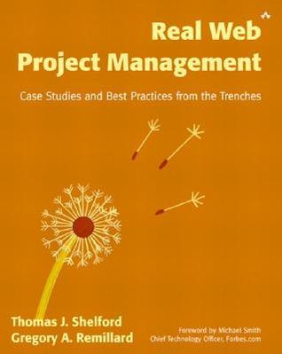 Real Web Project Management: Case Studies and Best Practices from the Trenches Thomas J. Shelford