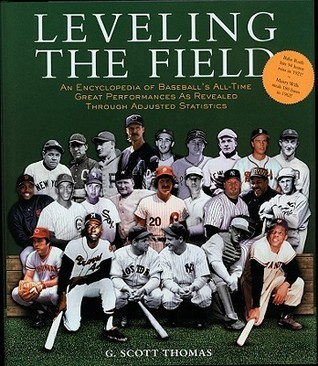 Leveling the Field: An Encyclopedia of Baseballs All-Time Great Performances as Revealed Through Scientifically Adjusted Statistics  by  G. Scott Thomas