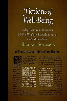 Fictions of Well-Being: Sickly Readers and Vernacular Medical Writing in Late Medieval and Early Modern Spain  by  Michael  Solomon