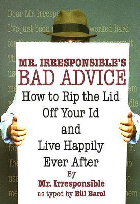Mr. Irresponsibles Bad Advice: How to Rip the Lid Off Your Id and Live Happily Ever After Mr. Irresponsible