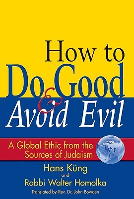 How to Do Good & Avoid Evil: A Global Ethic from the Sources of Judaism Hans Küng
