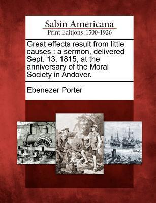 Great Effects Result from Little Causes: A Sermon, Delivered Sept. 13, 1815, at the Anniversary of the Moral Society in Andover. Ebenezer Porter