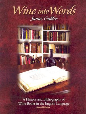 Wine Into Words: A History and Bibliography of Wine Books in the English Language James M. Gabler