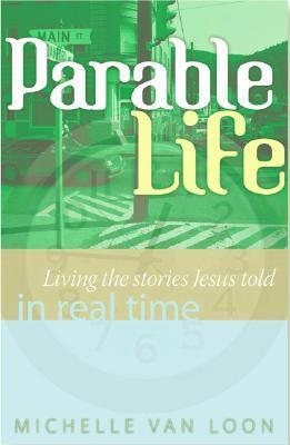 ParableLife: Living the Stories Jesus Told in Real Time Michelle Van Loon