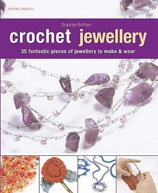 Crochet Jewellery: 35 Fantastic Pieces Of Jewellery To Make And Wear  by  Sophie Britten