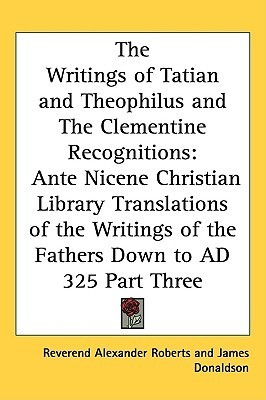 The Writings of Tatian and Theophilus and the Clementine Recognitions  by  Alexander Roberts