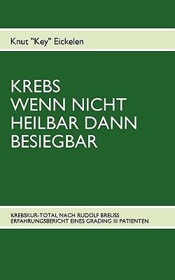 KREBS WENN NICHT HEILBAR DANN BESIEGBAR: KREBSKUR-TOTAL NACH RUDOLF BREUSS ERFAHRUNGSBERICHT EINES GRADING III PATIENTEN Knut Eickelen